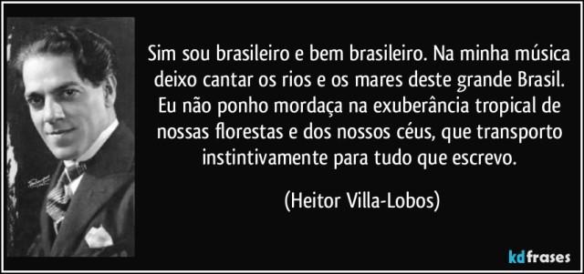 frase-sim-sou-brasileiro-e-bem-brasileiro-na-minha-musica-deixo-cantar-os-rios-e-os-mares-deste-grande-heitor-villa-lobos-126322.jpg